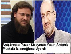 Araştırmacı Yazar Süleyman Yasin Akdeniz Mustafa İslamoğlunu Uyardı
